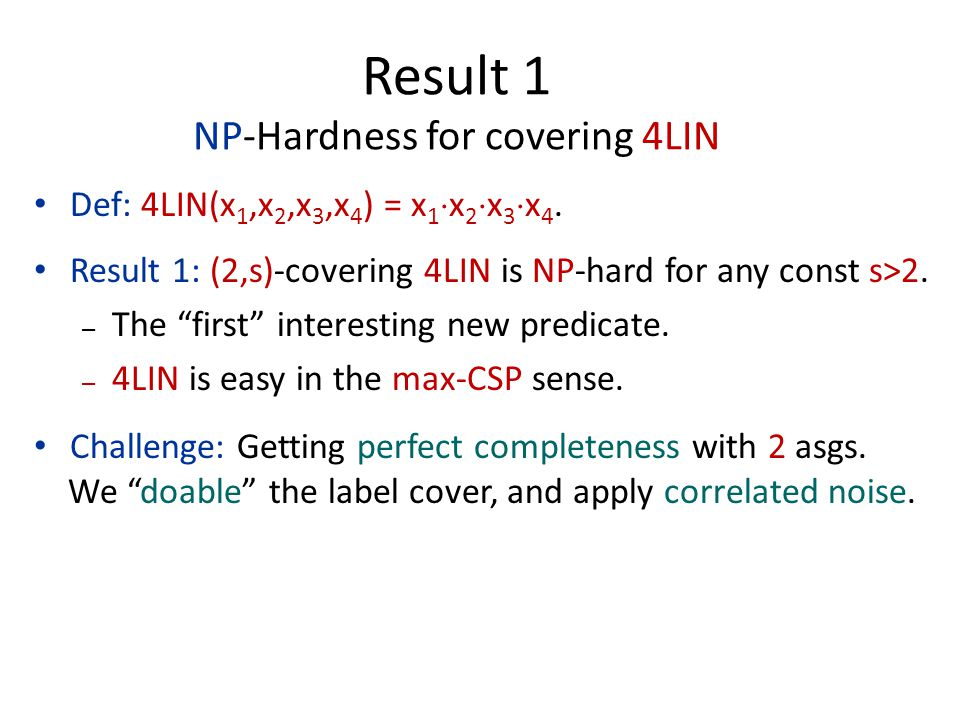 """Def: 4LIN(x 1,x 2,x 3,x 4 ) = x 1  x 2  x 3  x 4. Result 1: (2,s)-covering 4LIN is NP-hard for any const s>2. – The """"first"""" interesting new predica"""
