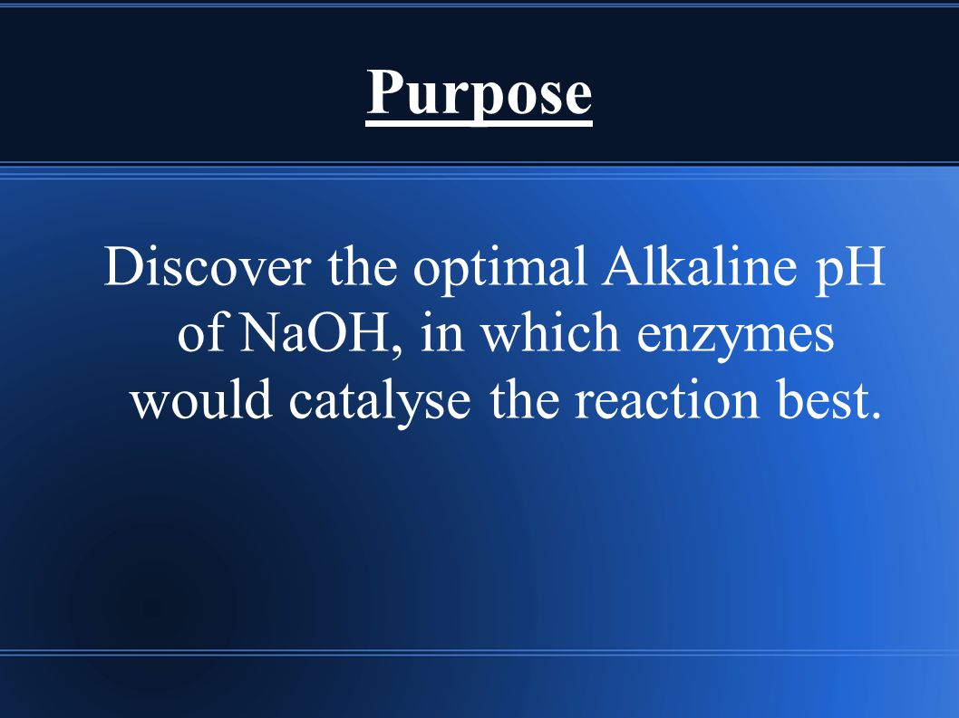 Purpose Discover the optimal Alkaline pH of NaOH, in which enzymes would catalyse the reaction best.