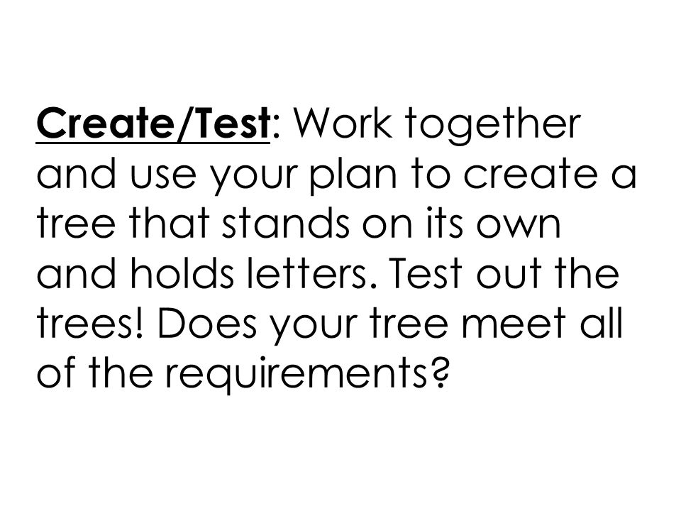Create/Test : Work together and use your plan to create a tree that stands on its own and holds letters. Test out the trees! Does your tree meet all o
