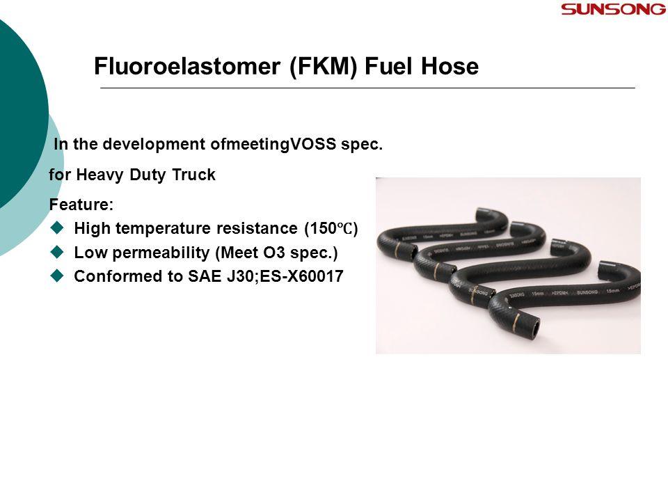 Fluoroelastomer (FKM) Fuel Hose In the development ofmeetingVOSS spec. for Heavy Duty Truck Feature:  High temperature resistance (150 ℃ )  Low perm