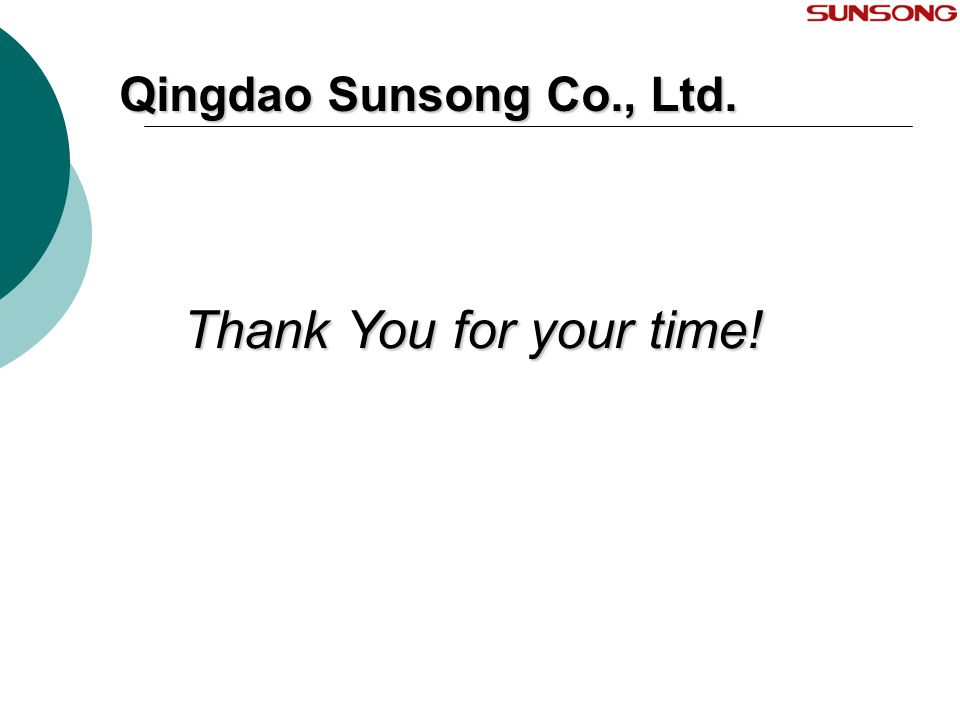 Thank You for your time! Qingdao Sunsong Co., Ltd.