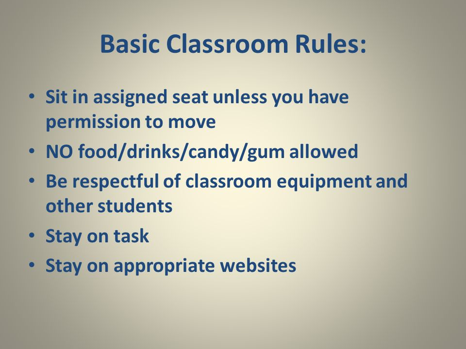 Basic Classroom Rules: Sit in assigned seat unless you have permission to move NO food/drinks/candy/gum allowed Be respectful of classroom equipment a