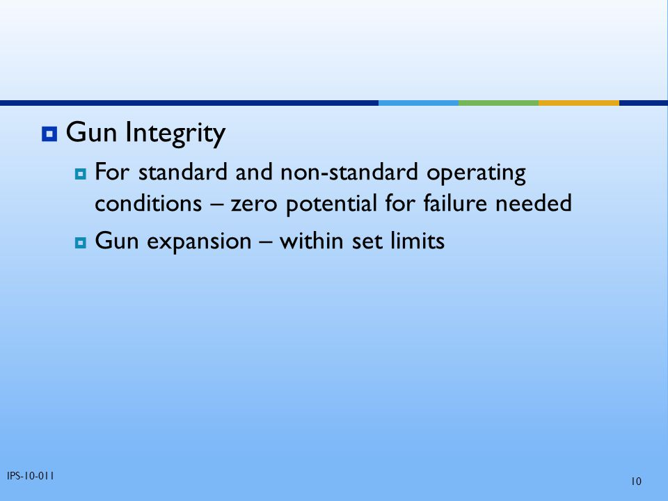  Gun Integrity  For standard and non-standard operating conditions – zero potential for failure needed  Gun expansion – within set limits IPS-10-01