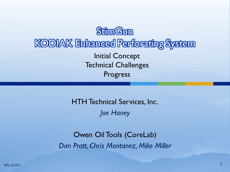 HTH Technical Services, Inc. Joe Haney Owen Oil Tools (CoreLab) Dan Pratt, Chris Montanez, Mike Miller IPS-10-011 Initial Concept Technical Challenges