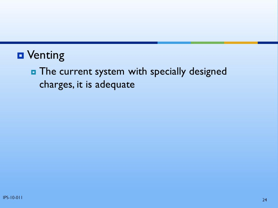  Venting  The current system with specially designed charges, it is adequate IPS-10-011 24
