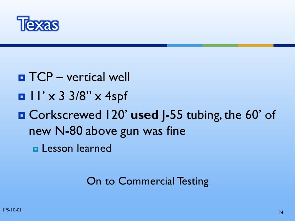 " TCP – vertical well  11' x 3 3/8"" x 4spf  Corkscrewed 120' used J-55 tubing, the 60' of new N-80 above gun was fine  Lesson learned On to Commerc"