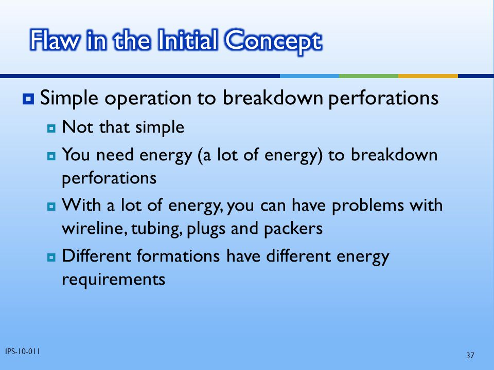  Simple operation to breakdown perforations  Not that simple  You need energy (a lot of energy) to breakdown perforations  With a lot of energy, y