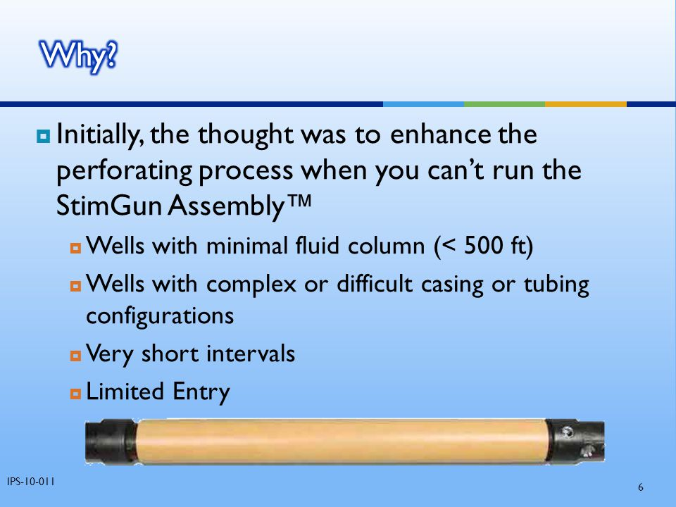  Initially, the thought was to enhance the perforating process when you can't run the StimGun Assembly™  Wells with minimal fluid column (< 500 ft)