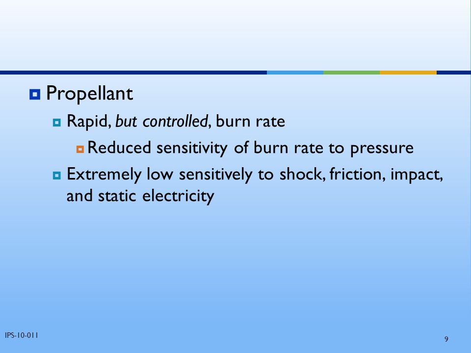  Propellant  Rapid, but controlled, burn rate  Reduced sensitivity of burn rate to pressure  Extremely low sensitively to shock, friction, impact,