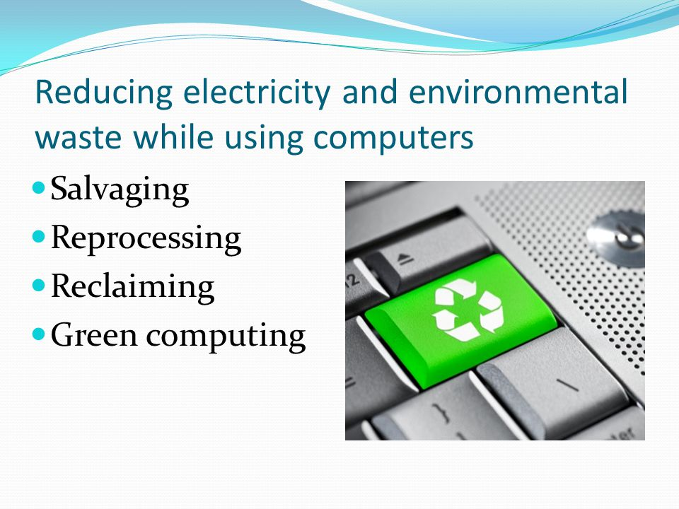 Reducing electricity and environmental waste while using computers Salvaging Reprocessing Reclaiming Green computing