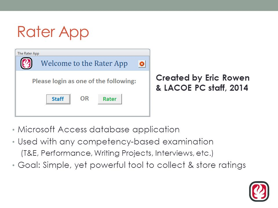 Rater App Microsoft Access database application Used with any competency-based examination (T&E, Performance, Writing Projects, Interviews, etc.) Goal: Simple, yet powerful tool to collect & store ratings Created by Eric Rowen & LACOE PC staff, 2014