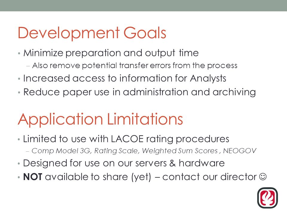 Development Goals Minimize preparation and output time – Also remove potential transfer errors from the process Increased access to information for Analysts Reduce paper use in administration and archiving Application Limitations Limited to use with LACOE rating procedures – Comp Model 3G, Rating Scale, Weighted Sum Scores, NEOGOV Designed for use on our servers & hardware NOT available to share (yet) – contact our director