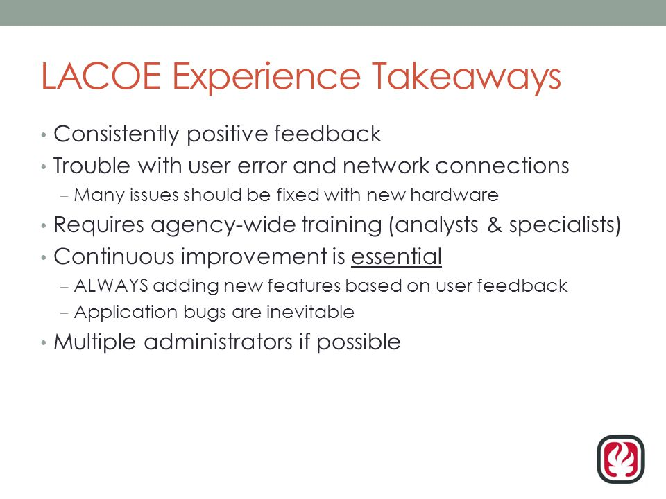 LACOE Experience Takeaways Consistently positive feedback Trouble with user error and network connections – Many issues should be fixed with new hardware Requires agency-wide training (analysts & specialists) Continuous improvement is essential – ALWAYS adding new features based on user feedback – Application bugs are inevitable Multiple administrators if possible