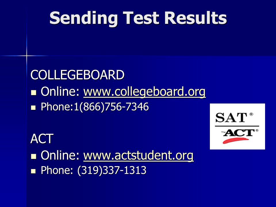 Sending Test Results COLLEGEBOARD Online: www.collegeboard.org Online: www.collegeboard.orgwww.collegeboard.org Phone:1(866)756-7346 Phone:1(866)756-7346ACT Online: www.actstudent.org Online: www.actstudent.orgwww.actstudent.org Phone: (319)337-1313 Phone: (319)337-1313