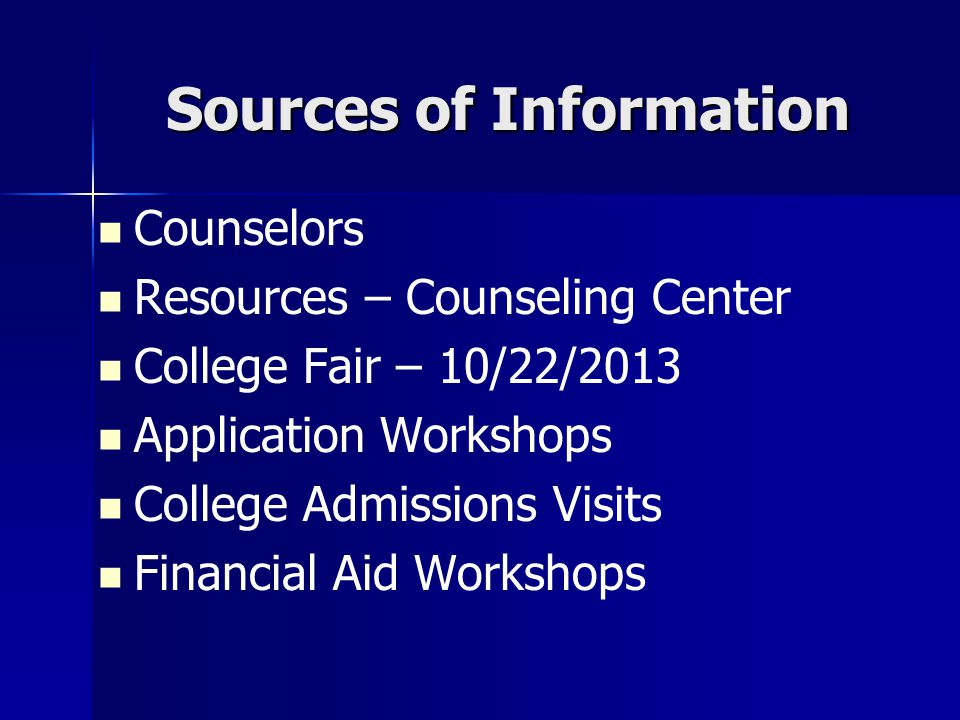 Sources of Information Counselors Resources – Counseling Center College Fair – 10/22/2013 Application Workshops College Admissions Visits Financial Ai