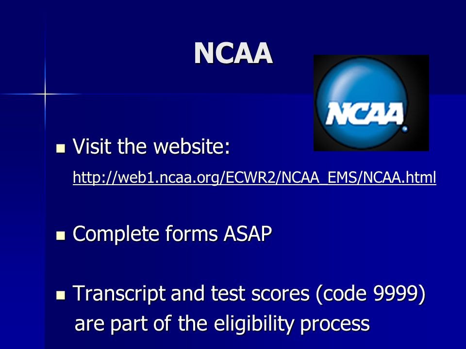 NCAA Visit the website: Visit the website: http://web1.ncaa.org/ECWR2/NCAA_EMS/NCAA.html Complete forms ASAP Complete forms ASAP Transcript and test s