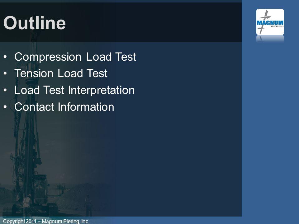 Copyright 2011 – Magnum Piering, Inc. Compression Load Test Tension Load Test Load Test Interpretation Contact Information Outline