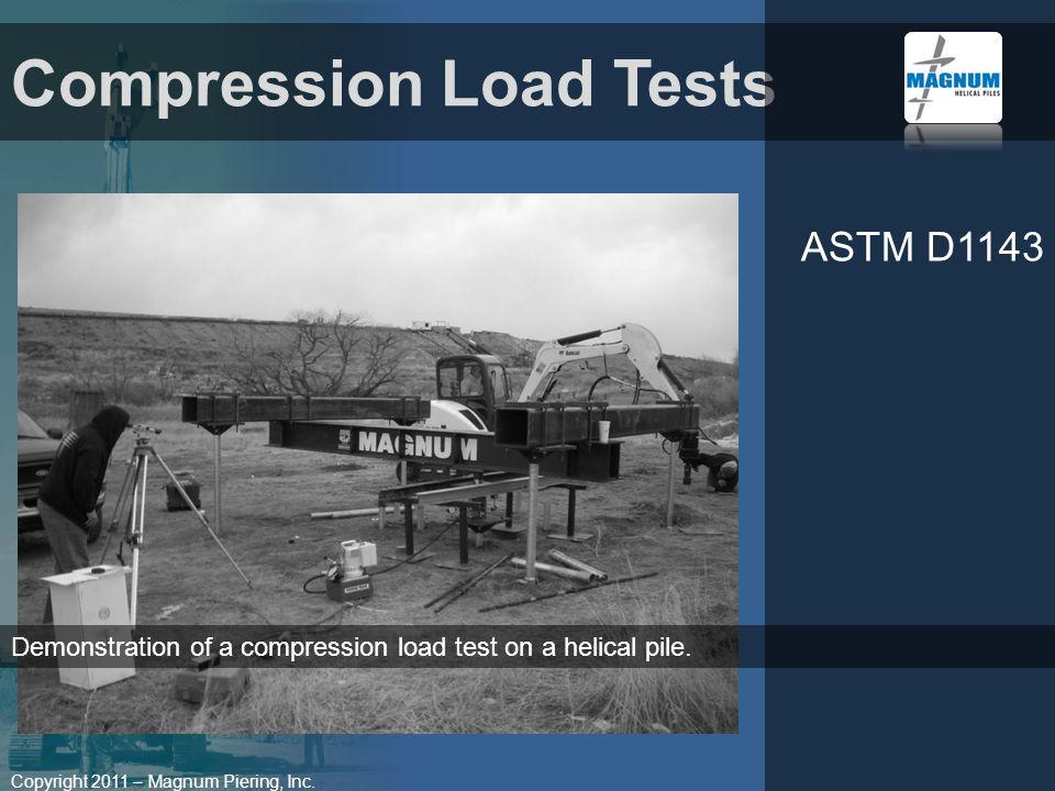 Copyright 2011 – Magnum Piering, Inc. Compression Load Tests ASTM D1143 Demonstration of a compression load test on a helical pile.
