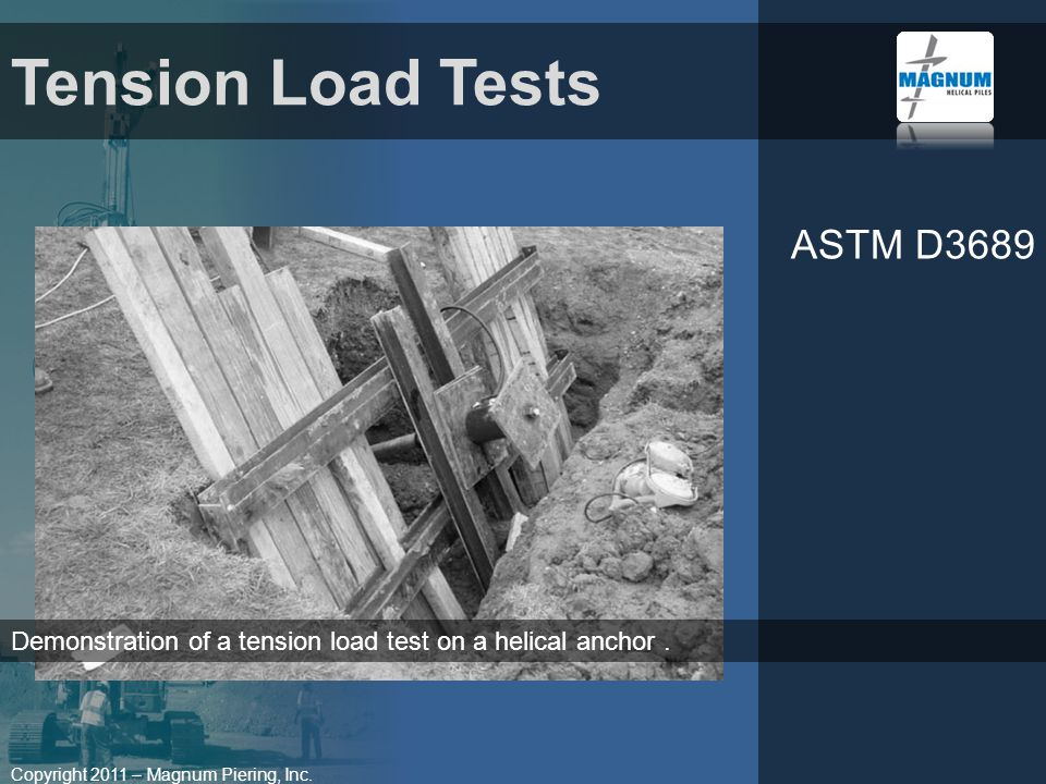 Copyright 2011 – Magnum Piering, Inc. ASTM D3689 Tension Load Tests Demonstration of a tension load test on a helical anchor.