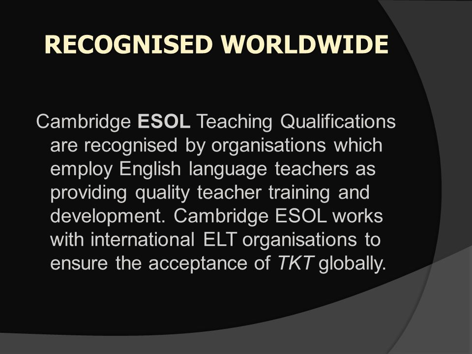 RECOGNISED WORLDWIDE Cambridge ESOL Teaching Qualifications are recognised by organisations which employ English language teachers as providing qualit