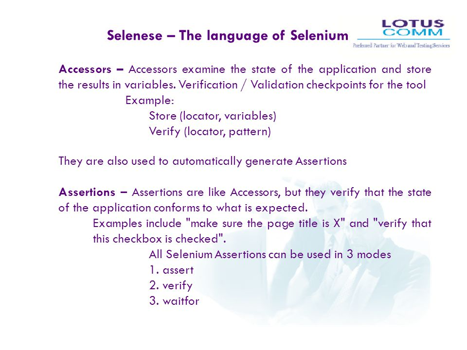 Selenese – The language of Selenium Accessors – Accessors examine the state of the application and store the results in variables. Verification / Vali