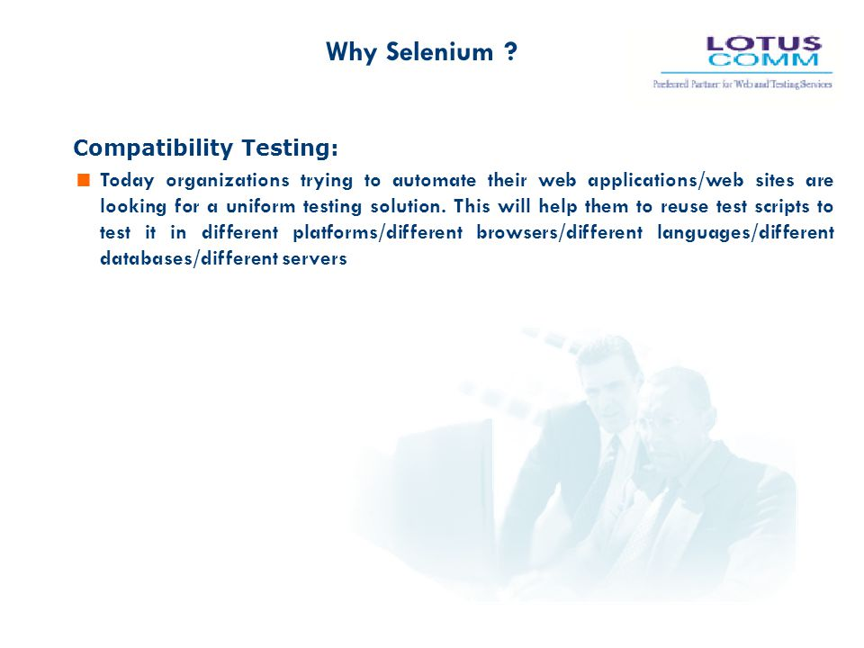 Compatibility Testing:  Today organizations trying to automate their web applications/web sites are looking for a uniform testing solution. This will
