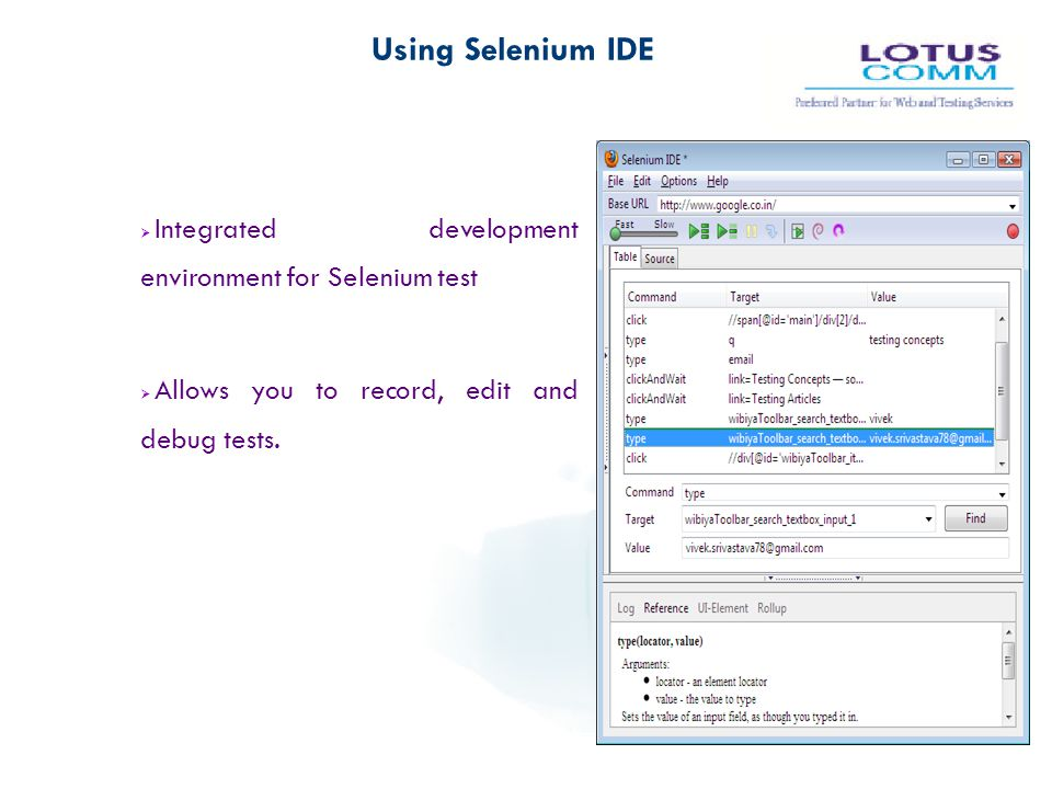 Using Selenium IDE  Integrated development environment for Selenium test  Allows you to record, edit and debug tests.