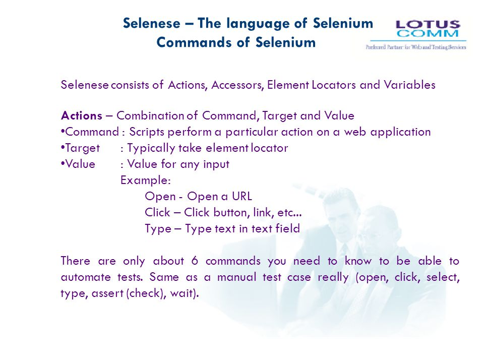 Selenese – The language of Selenium Commands of Selenium Selenese consists of Actions, Accessors, Element Locators and Variables Actions – Combination