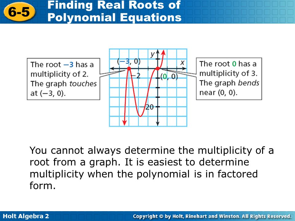 Holt Algebra 2 6-5 Finding Real Roots of Polynomial Equations You cannot always determine the multiplicity of a root from a graph. It is easiest to de