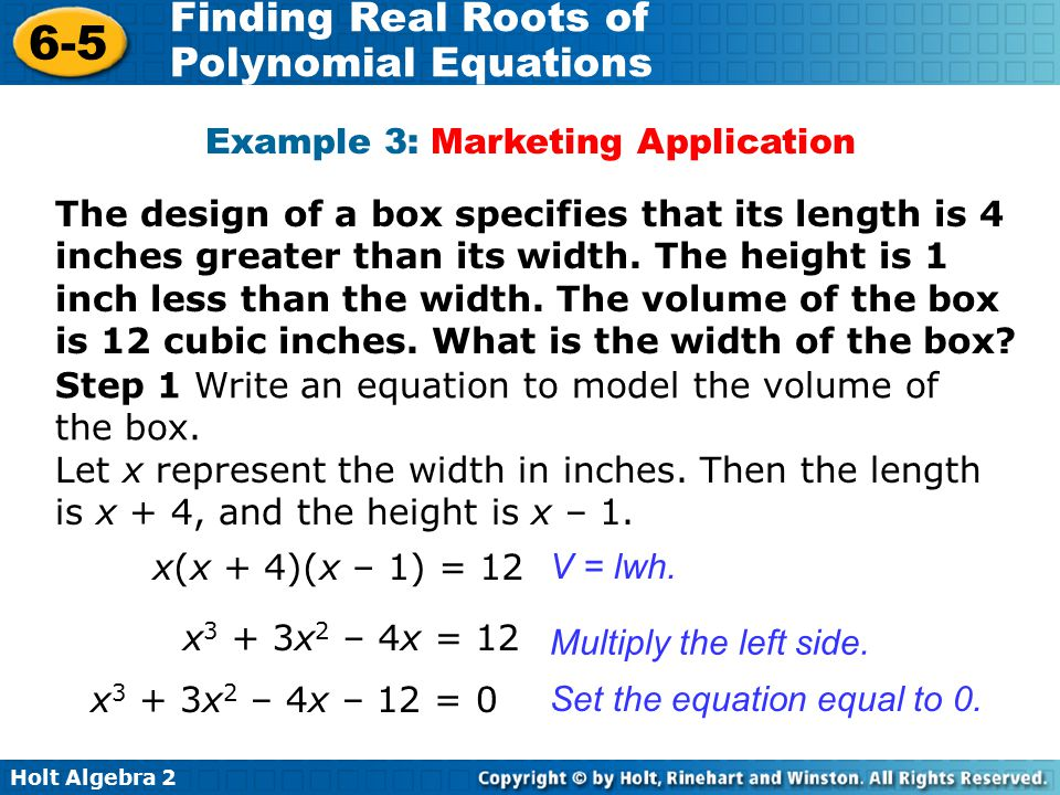 Holt Algebra 2 6-5 Finding Real Roots of Polynomial Equations Example 3: Marketing Application The design of a box specifies that its length is 4 inches greater than its width.