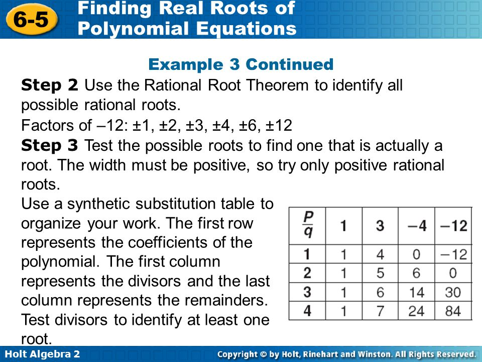 Holt Algebra 2 6-5 Finding Real Roots of Polynomial Equations Step 2 Use the Rational Root Theorem to identify all possible rational roots. Factors of