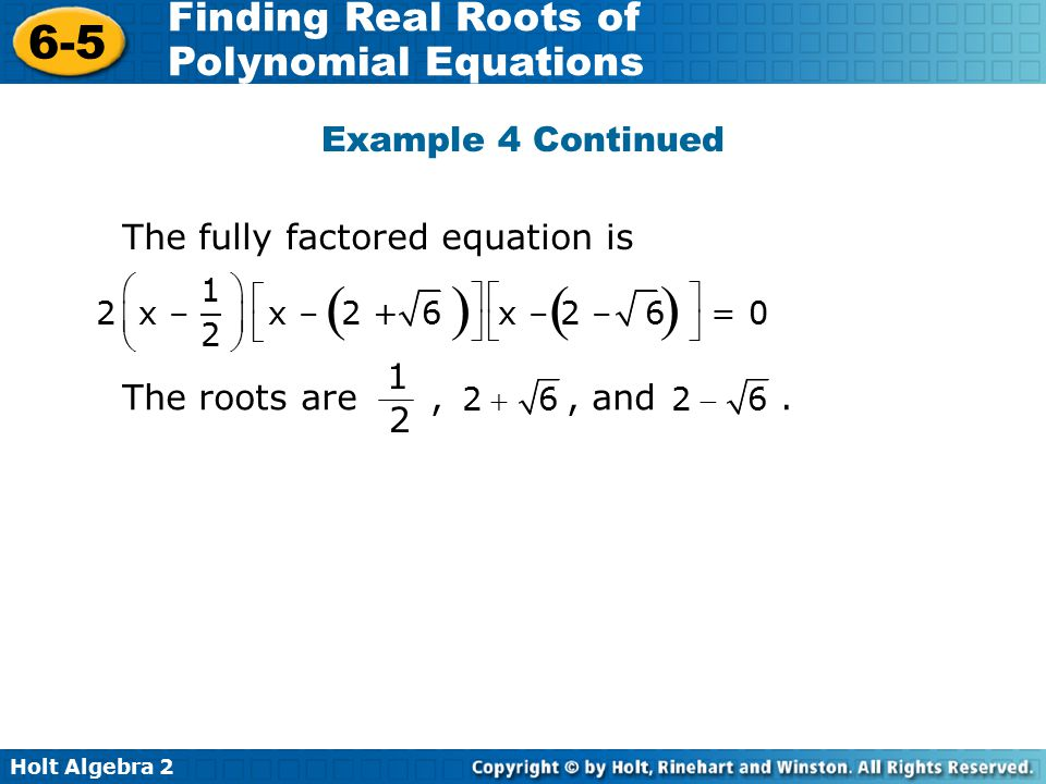 Holt Algebra 2 6-5 Finding Real Roots of Polynomial Equations Example 4 Continued The fully factored equation is  1 2 x – x – 2 + 6 x – 2 – 6 = 0 2               The roots are,, and.