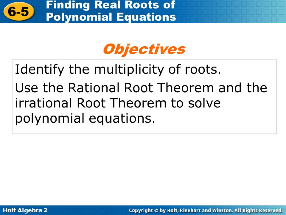 Holt Algebra 2 6-5 Finding Real Roots of Polynomial Equations Identify the multiplicity of roots. Use the Rational Root Theorem and the irrational Roo