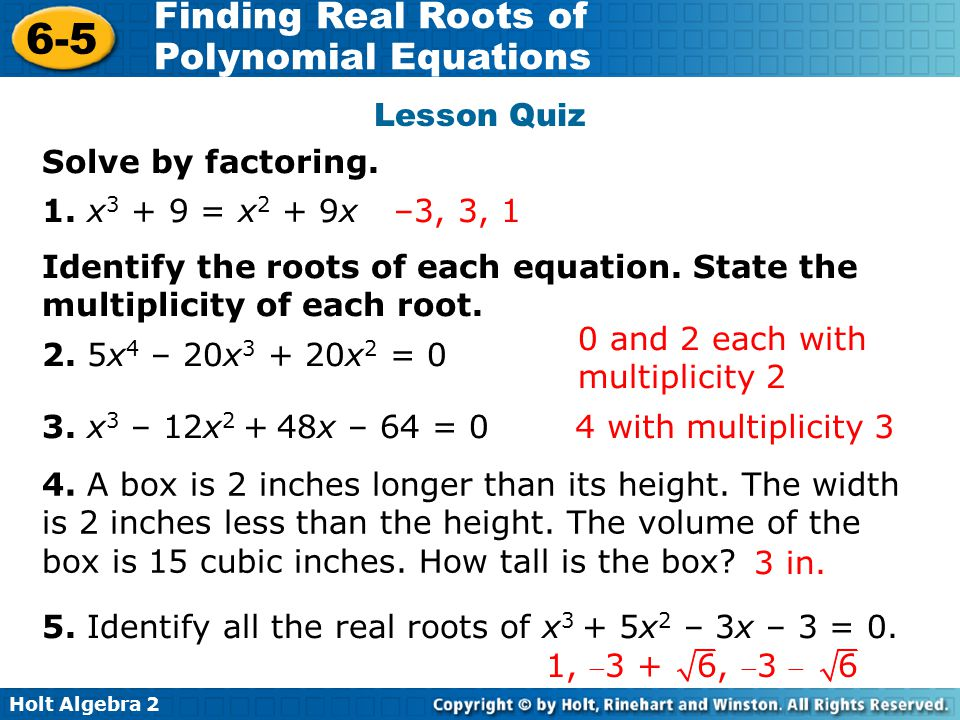 Holt Algebra 2 6-5 Finding Real Roots of Polynomial Equations 4. A box is 2 inches longer than its height. The width is 2 inches less than the height.