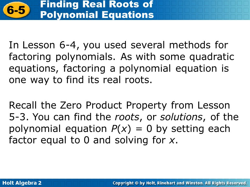 Holt Algebra 2 6-5 Finding Real Roots of Polynomial Equations In Lesson 6-4, you used several methods for factoring polynomials. As with some quadrati