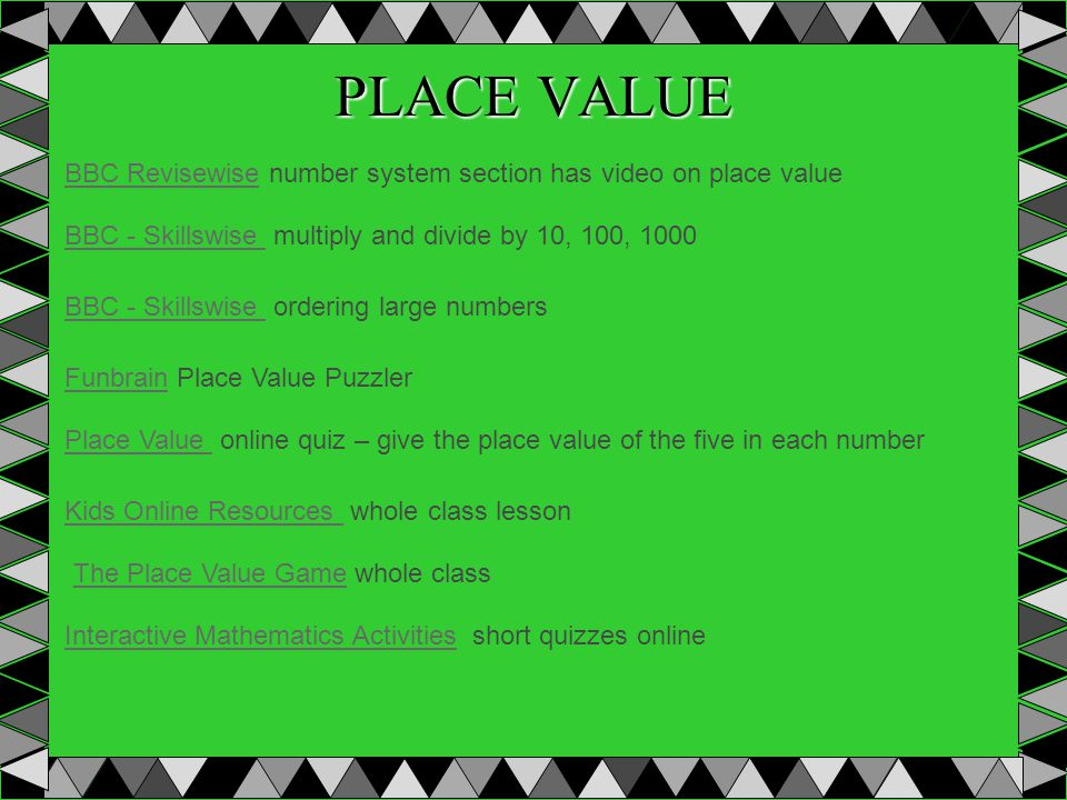 PLACE VALUE BBC - Skillswise BBC - Skillswise multiply and divide by 10, 100, 1000 BBC - Skillswise BBC - Skillswise ordering large numbers FunbrainFunbrain Place Value Puzzler Place Value Place Value online quiz – give the place value of the five in each number Kids Online Resources Kids Online Resources whole class lesson BBC RevisewiseBBC Revisewise number system section has video on place value The Place Value GameThe Place Value Game whole class Interactive Mathematics ActivitiesInteractive Mathematics Activities short quizzes online