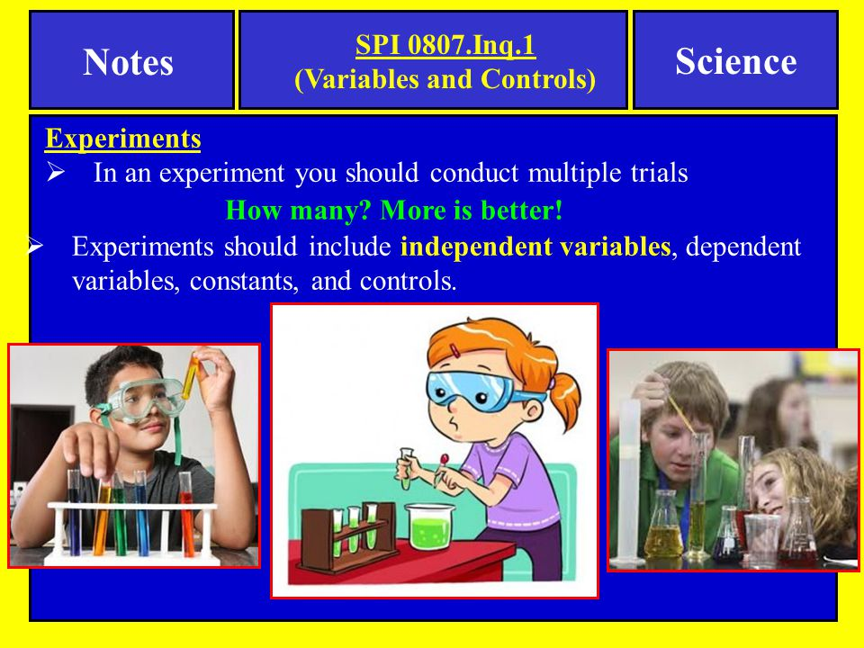 Experiments  In an experiment you should conduct multiple trials SPI 0807.Inq.1 (Variables and Controls) Notes Science How many.