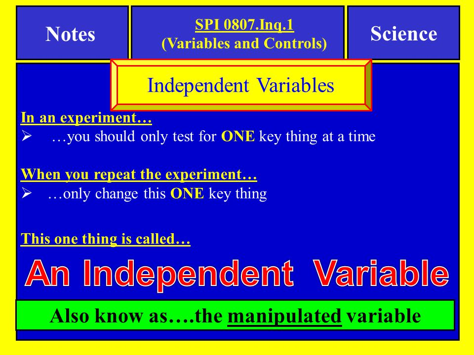 In an experiment…  …you should only test for ONE key thing at a time When you repeat the experiment…  …only change this ONE key thing This one thing is called… Independent Variables SPI 0807.Inq.1 (Variables and Controls) Notes Science Also know as….the manipulated variable