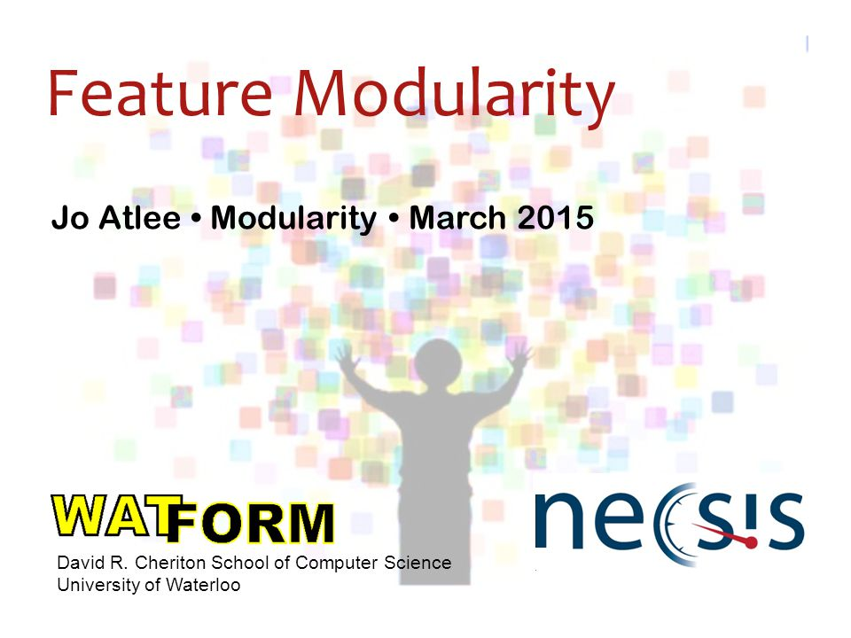 Jo Atlee Modularity March 2015 David R. Cheriton School of Computer Science University of Waterloo Feature Modularity