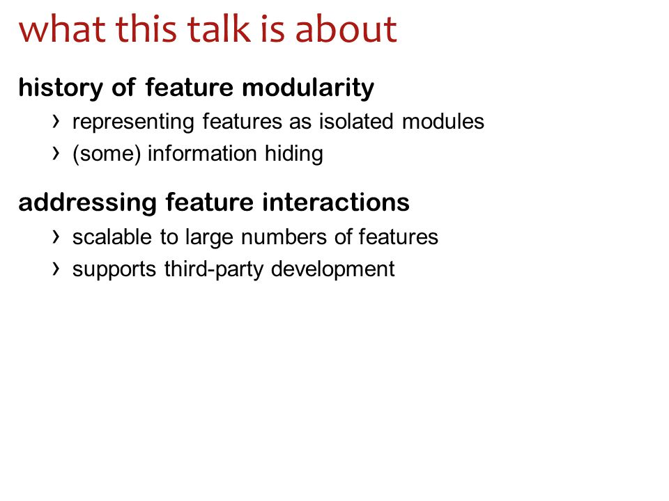 what this talk is about history of feature modularity › representing features as isolated modules › (some) information hiding addressing feature interactions › scalable to large numbers of features › supports third-party development
