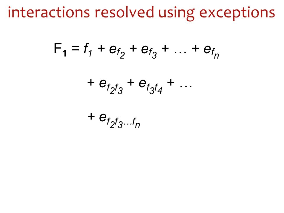interactions resolved using exceptions F 1 = f 1 + e f 2 + e f 3 + … + e f n + e f 2 f 3 + e f 3 f 4 + … + e f 2 f 3 …f n