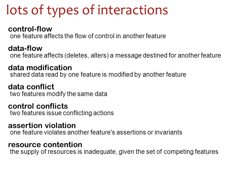one feature affects the flow of control in another feature one feature affects (deletes, alters) a message destined for another feature shared data read by one feature is modified by another feature two features modify the same data two features issue conflicting actions one feature violates another feature s assertions or invariants the supply of resources is inadequate, given the set of competing features control-flow data-flow data modification data conflict control conflicts assertion violation resource contention lots of types of interactions
