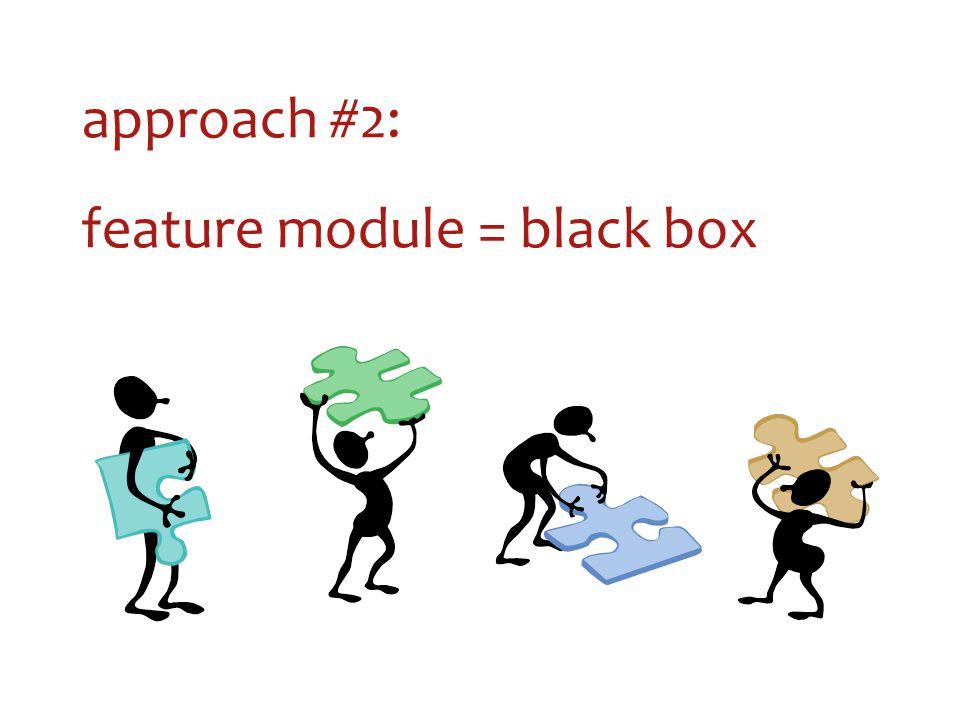approach #2: feature module = black box