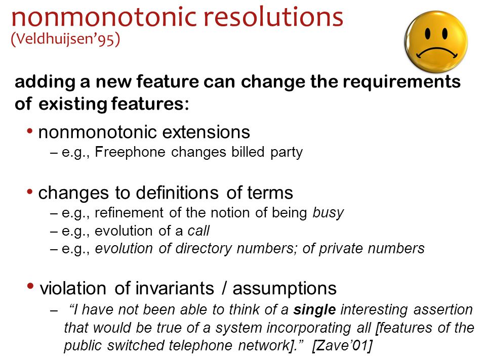 nonmonotonic resolutions (Veldhuijsen'95) adding a new feature can change the requirements of existing features: nonmonotonic extensions – e.g., Freephone changes billed party violation of invariants / assumptions – I have not been able to think of a single interesting assertion that would be true of a system incorporating all [features of the public switched telephone network]. [Zave'01] changes to definitions of terms – e.g., refinement of the notion of being busy – e.g., evolution of a call – e.g., evolution of directory numbers; of private numbers