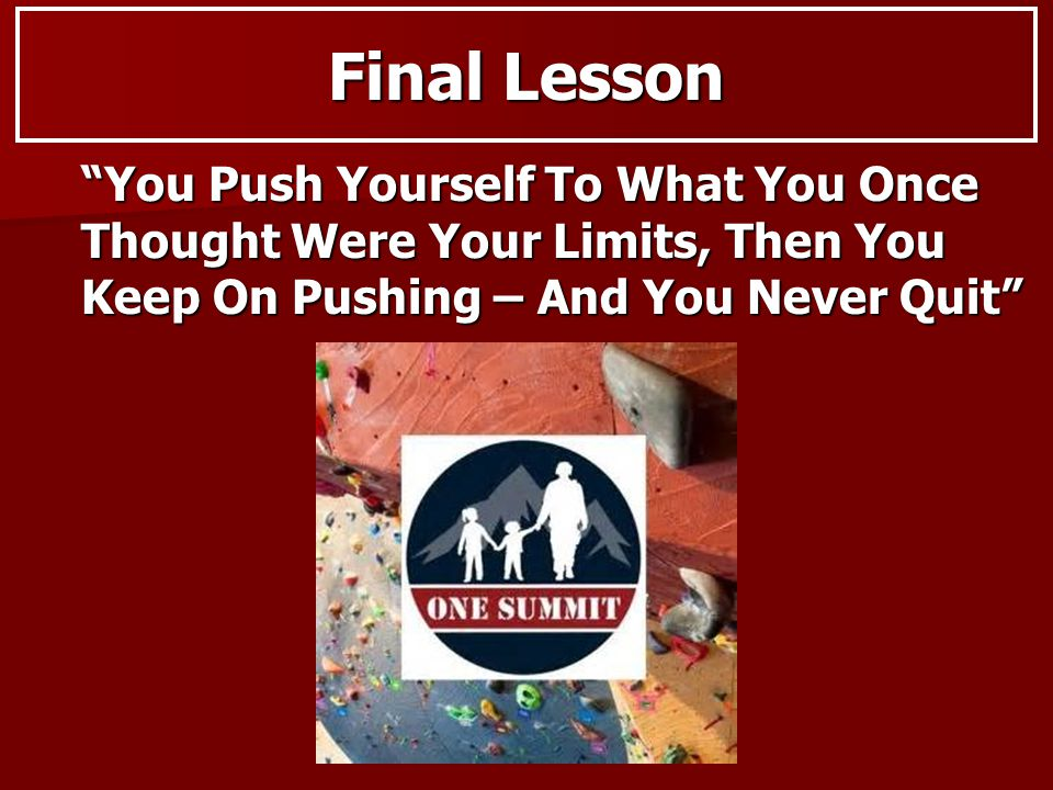 Final Lesson You Push Yourself To What You Once Thought Were Your Limits, Then You Keep On Pushing – And You Never Quit