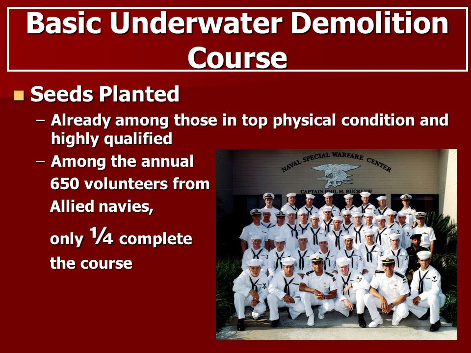 Basic Underwater Demolition Course Seeds Planted Seeds Planted –Already among those in top physical condition and highly qualified –Among the annual 650 volunteers from 650 volunteers from Allied navies, Allied navies, only ¼ complete only ¼ complete the course the course