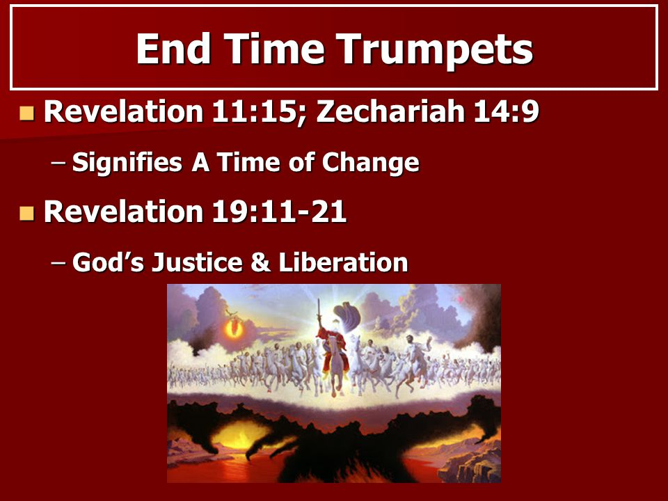 Revelation 11:15; Zechariah 14:9 Revelation 11:15; Zechariah 14:9 –Signifies A Time of Change End Time Trumpets Revelation 19:11-21 Revelation 19:11-21 –God's Justice & Liberation