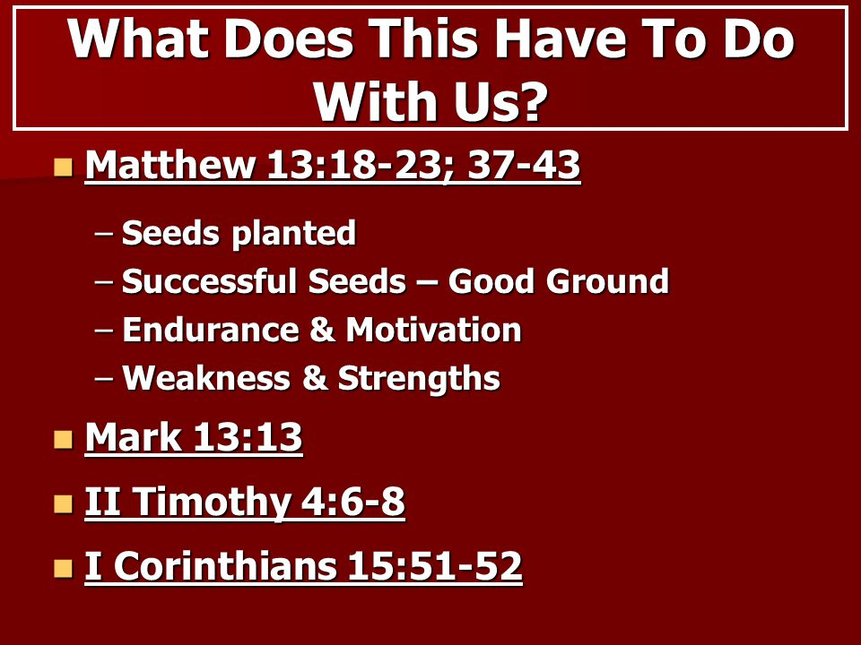 Matthew 13:18-23; 37-43 Matthew 13:18-23; 37-43 –Seeds planted –Successful Seeds – Good Ground –Endurance & Motivation –Weakness & Strengths What Does This Have To Do With Us.