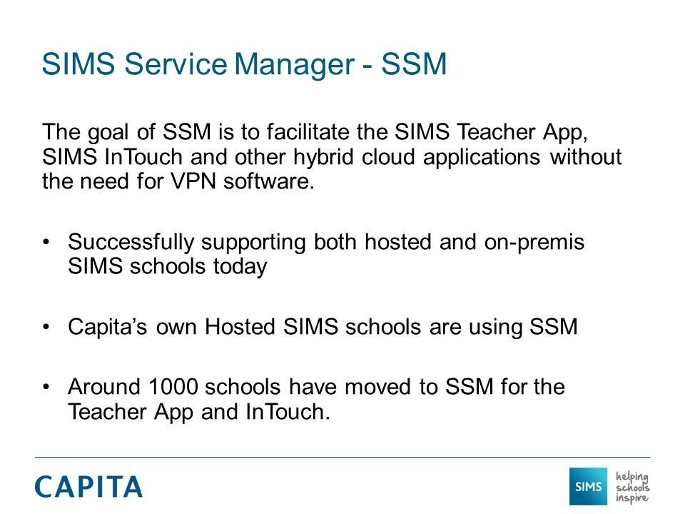 SIMS Service Manager - SSM The goal of SSM is to facilitate the SIMS Teacher App, SIMS InTouch and other hybrid cloud applications without the need for VPN software.