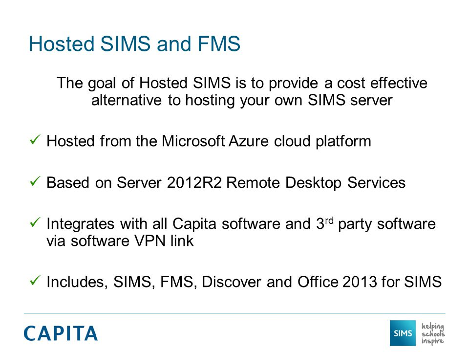 Hosted SIMS and FMS The goal of Hosted SIMS is to provide a cost effective alternative to hosting your own SIMS server Hosted from the Microsoft Azure cloud platform Based on Server 2012R2 Remote Desktop Services Integrates with all Capita software and 3 rd party software via software VPN link Includes, SIMS, FMS, Discover and Office 2013 for SIMS